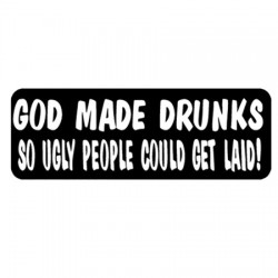 GOD MADE DRUNKS SO UGLY P